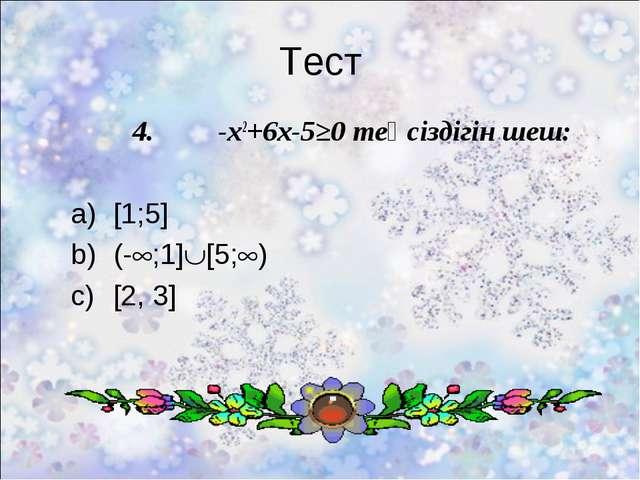Тест 4. -x2+6x-5≥0 теңсіздігін шеш: [1;5] (-;1][5;) [2, 3]