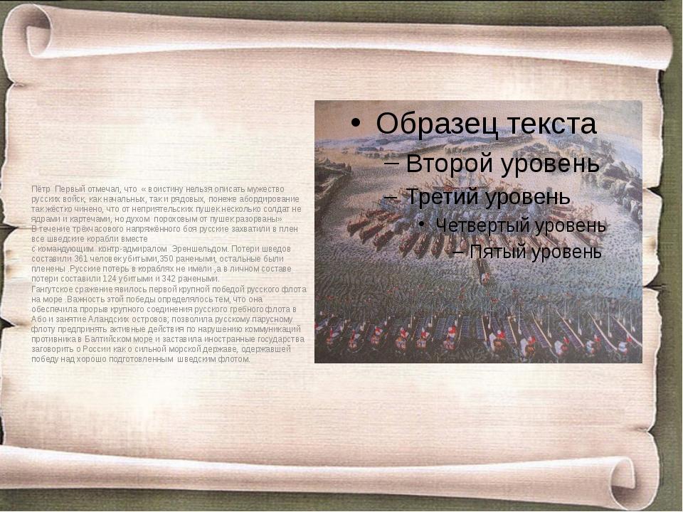 Пётр Первый отмечал, что « воистину нельзя описать мужество русских войск, ка...