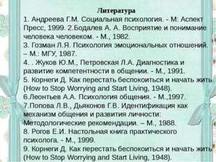 Литература 1. Андреева Г.М. Социальная психология. - М: Аспект Пресс, 1999.