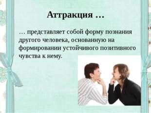 Аттракция … … представляет собой форму познания другого человека, основанную
