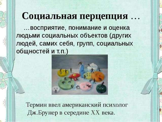 Социальная перцепция … …восприятие, понимание и оценка людьми социальных объе...