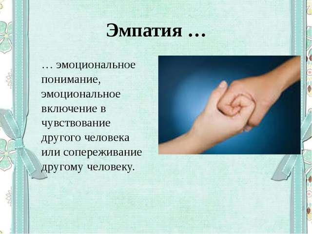 Эмпатия … … эмоциональное понимание, эмоциональное включение в чувствование д...