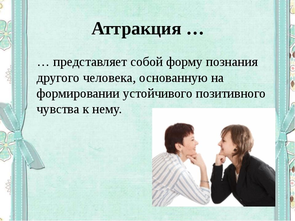 Аттракция … … представляет собой форму познания другого человека, основанную...