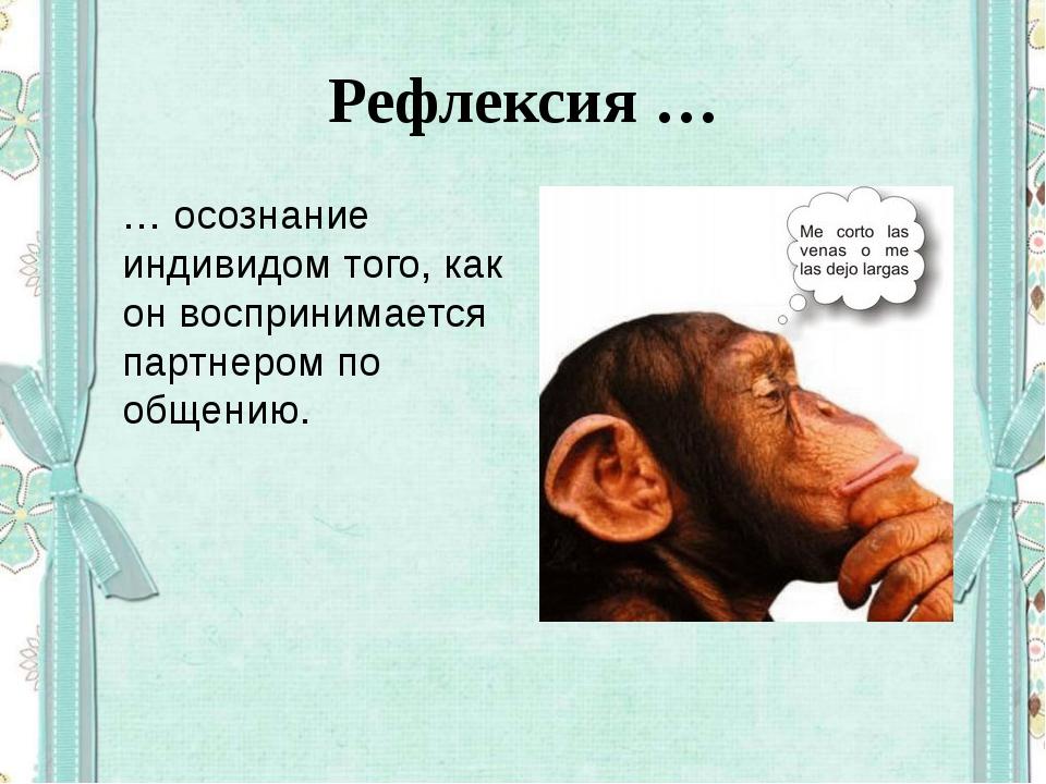Рефлексия … … осознание индивидом того, как он воспринимается партнером по об...