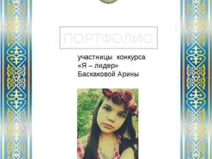 ПОРТФОЛИО КГУ ОШ № 6 г.Шахтинска участницы конкурса «Я – лидер» Баскаковой Ар