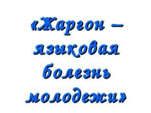 «Жаргон – языковая болезнь молодежи»