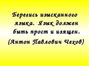 Берегись изысканного языка. Язык должен быть прост и изящен. (Антон Павлович