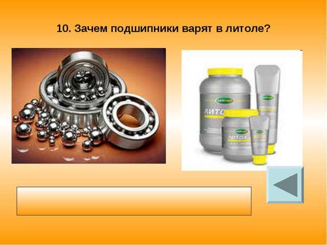 10. Зачем подшипники варят в литоле? Смазка уменьшает силу трения между шарик...