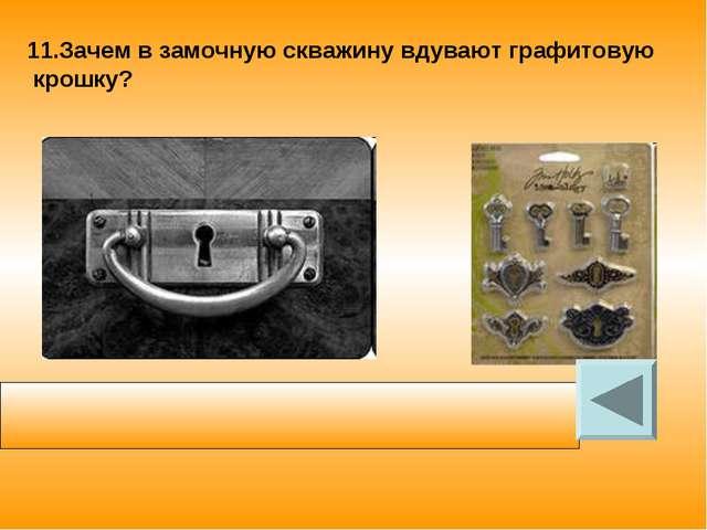 11.Зачем в замочную скважину вдувают графитовую крошку? Графитовую крошку вду...