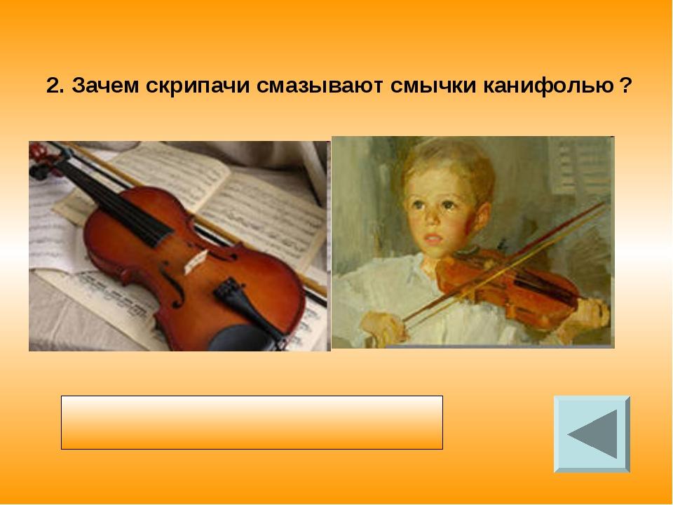 2. Зачем скрипачи смазывают смычки канифолью ? Смычок смазывают канифолью что...