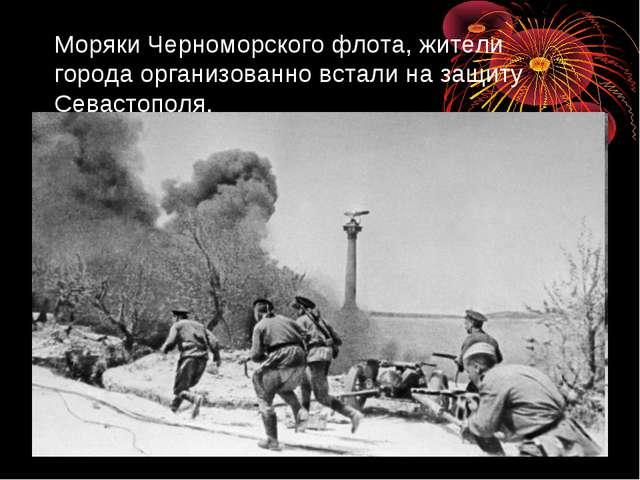 Моряки Черноморского флота, жители города организованно встали на защиту Сева...