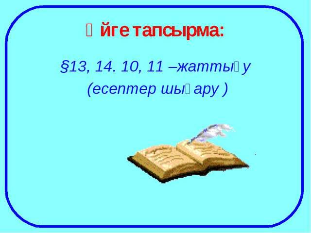 Үйге тапсырма: §13, 14. 10, 11 –жаттығу (есептер шығару )