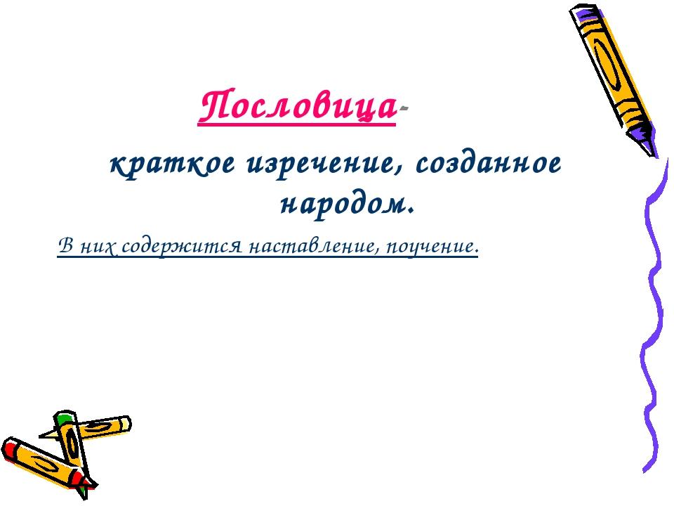 Пословица- краткое изречение, созданное народом. В них содержится наставление...