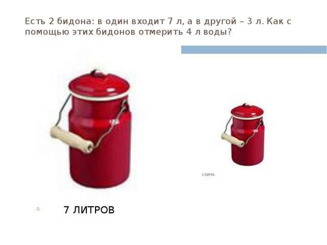Есть 2 бидона: в один входит 7 л, а в другой – 3 л. Как с помощью этих бидоно...