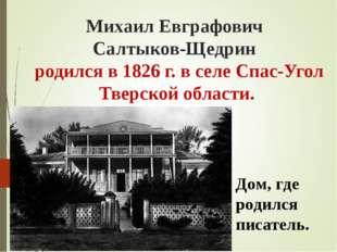 Михаил Евграфович Салтыков-Щедрин родился в 1826 г. в селе Спас-Угол Тверской