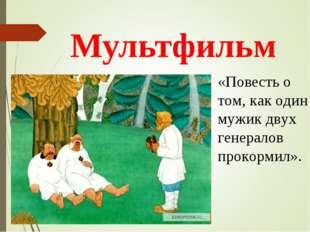 Мультфильм «Повесть о том, как один мужик двух генералов прокормил».