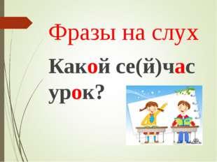 Фразы на слух Какой се(й)час урок?