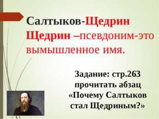 Салтыков-Щедрин Щедрин –псевдоним-это вымышленное имя. Задание: стр.263 прочи