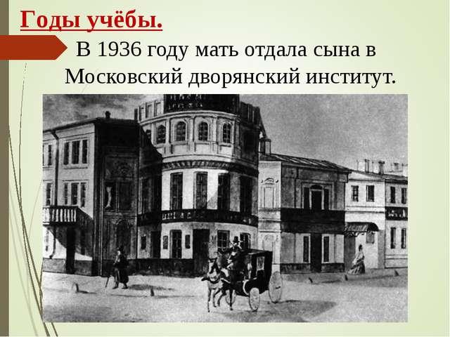 В 1936 году мать отдала сына в Московский дворянский институт. Годы учёбы.