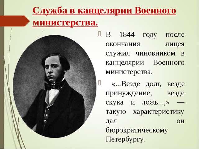 Служба в канцелярии Военного министерства. В 1844 году после окончания лицея...