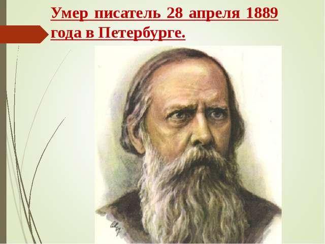 Умер писатель 28 апреля 1889 года в Петербурге.