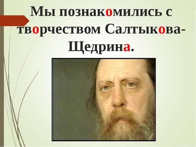 Мы познакомились с творчеством Салтыкова-Щедрина.