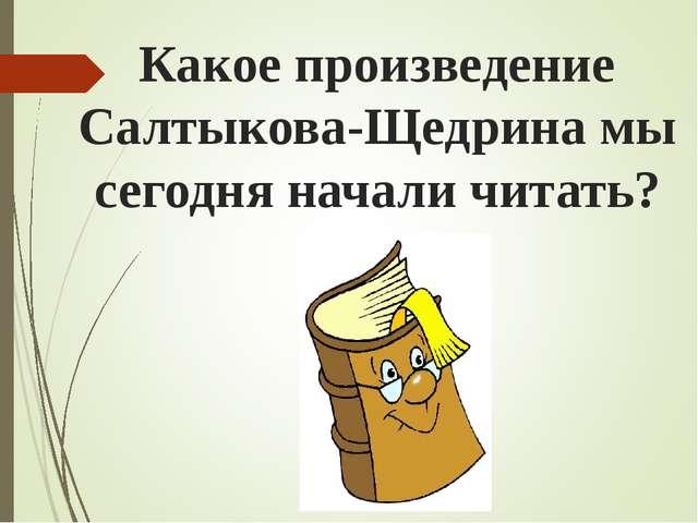 Какое произведение Салтыкова-Щедрина мы сегодня начали читать?