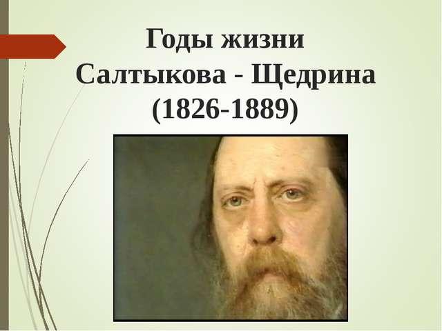 Годы жизни Салтыкова - Щедрина (1826-1889)