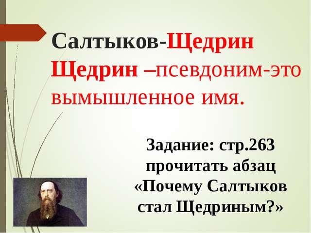 Салтыков-Щедрин Щедрин –псевдоним-это вымышленное имя. Задание: стр.263 прочи...