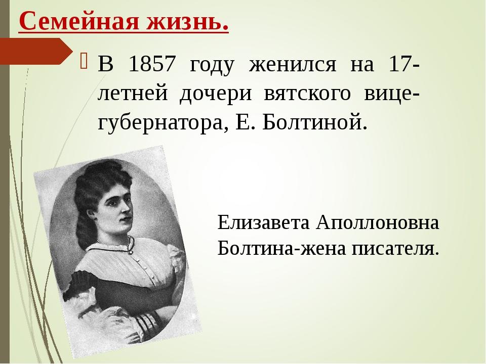 Семейная жизнь. В 1857 году женился на 17-летней дочери вятского вице-губерна...