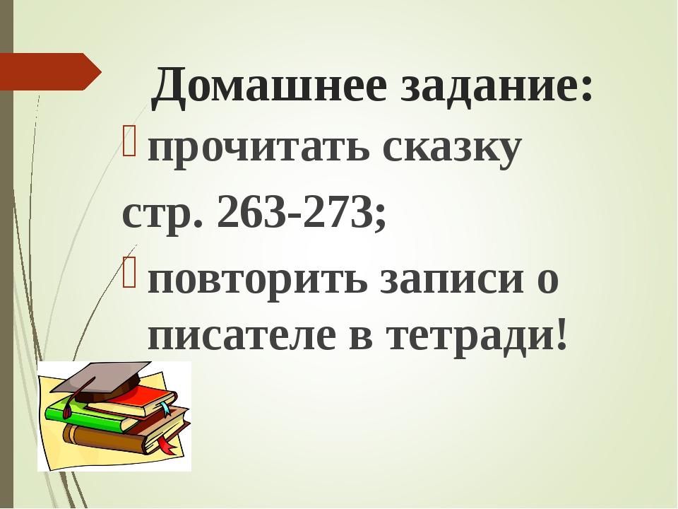 Домашнее задание: прочитать сказку стр. 263-273; повторить записи о писателе...