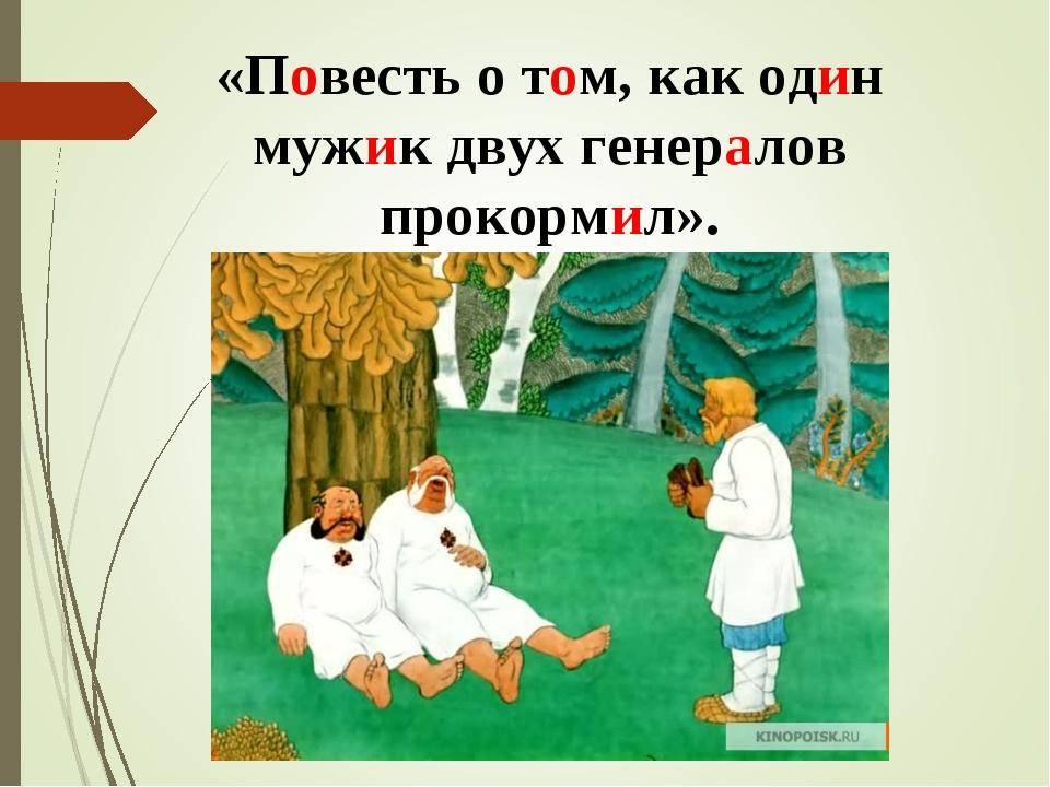 «Повесть о том, как один мужик двух генералов прокормил».