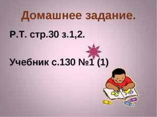 Домашнее задание. Р.Т. стр.30 з.1,2. Учебник с.130 №1 (1)