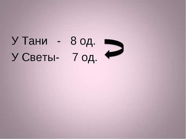 У Тани - 8 од. У Светы- 7 од.