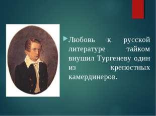 Детство Любовь к русской литературе тайком внушил Тургеневу один из крепостны