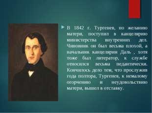 Взрослая жизнь В 1842 г. Тургенев, по желанию матери, поступил в канцелярию м