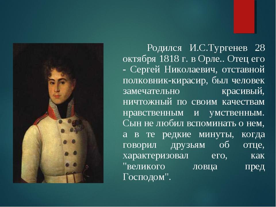 Отец писателя Родился И.С.Тургенев 28 октября 1818 г. в Орле.. Отец его - Сер...
