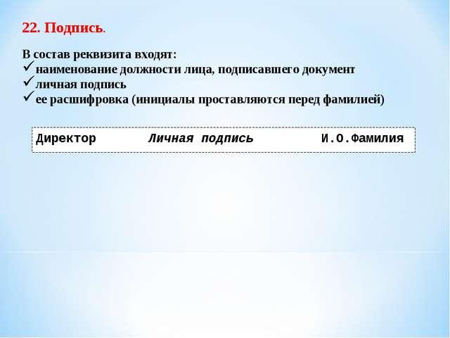 22. Подпись. В состав реквизита входят: наименование должности лица, подписав...
