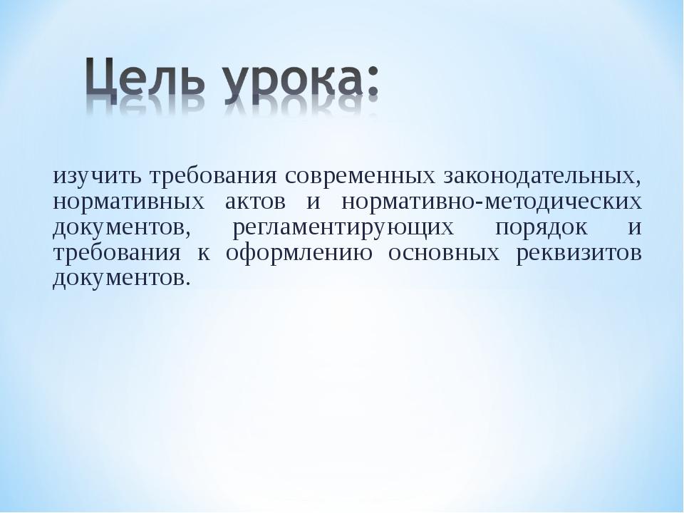 изучить требования современных законодательных, нормативных актов и нормативн...