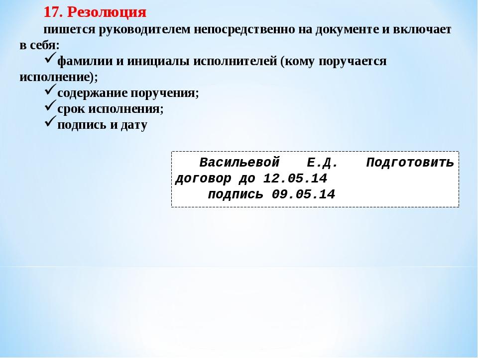 17. Резолюция пишется руководителем непосредственно на документе и включает в...