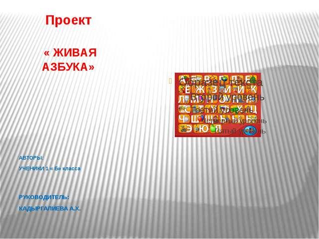Проект « ЖИВАЯ АЗБУКА» АВТОРЫ: УЧЕНИКИ 1 « Б» класса РУКОВОДИТЕЛЬ: КАДЫРГАЛИЕ...