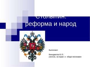 Столыпин: реформа и народ Выполнил: Венедиктов Ю.П. учитель истории и общест