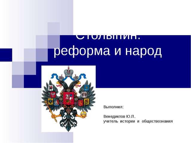 Столыпин: реформа и народ Выполнил: Венедиктов Ю.П. учитель истории и общест...