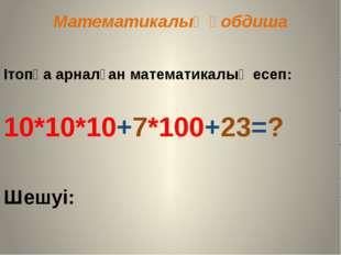 Математикалық қобдиша Ітопқа арналған математикалық есеп: 10*10*10+7*100+23=?