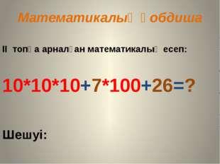 Математикалық қобдиша II топқа арналған математикалық есеп: 10*10*10+7*100+26