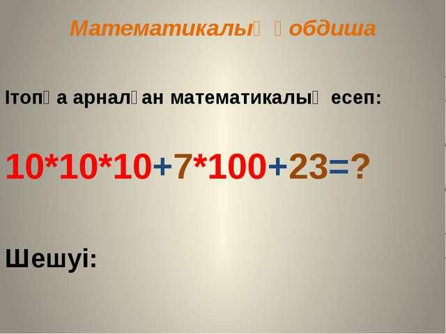 Математикалық қобдиша Ітопқа арналған математикалық есеп: 10*10*10+7*100+23=?...