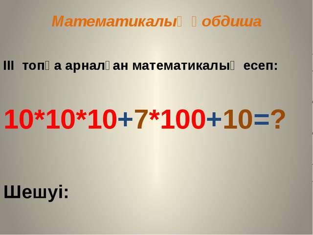Математикалық қобдиша III топқа арналған математикалық есеп: 10*10*10+7*100+1...