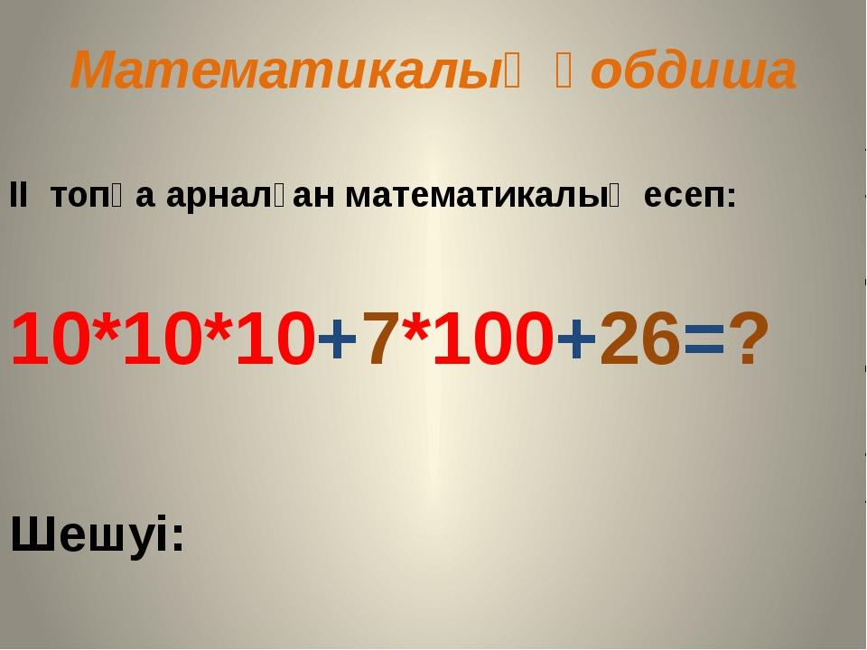 Математикалық қобдиша II топқа арналған математикалық есеп: 10*10*10+7*100+26...