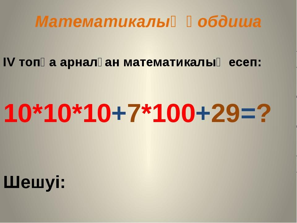 Математикалық қобдиша ІV топқа арналған математикалық есеп: 10*10*10+7*100+29...
