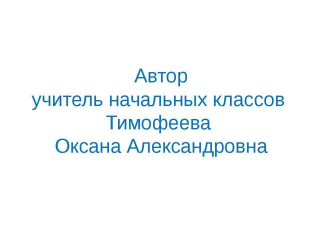 Автор учитель начальных классов Тимофеева Оксана Александровна